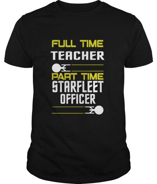 Full Time Teacher Part Time Starfleet Officer Shirt