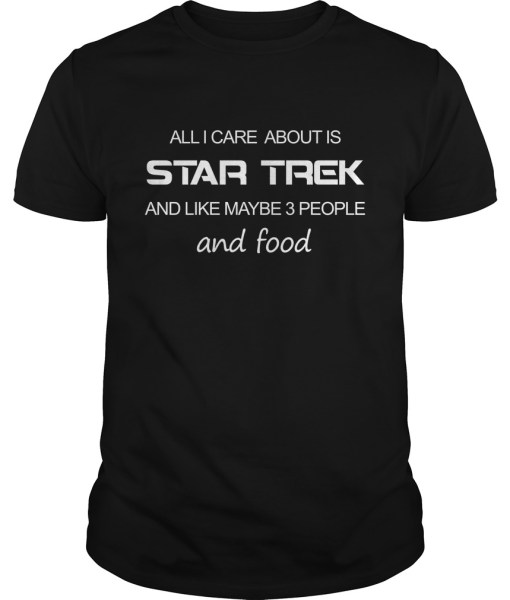 All I Care About Is Star Trek And Like Maybe 3 People And Food Shirt