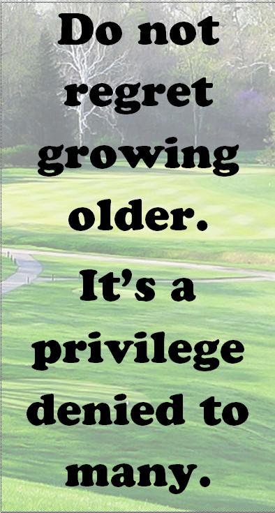 Do Not Regret Growing Older Geezer Guff