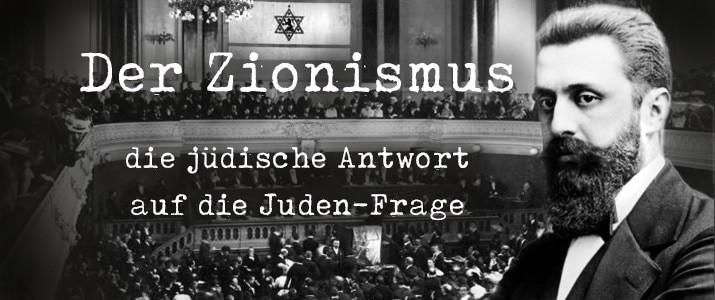 Der Zionismus – die jüdische Antwort auf die Juden-Frage