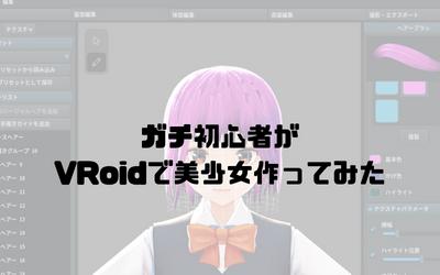【無料】3Dモデリンクガチ初心者がVRoidで美少女作ってみた!使い方まとめ