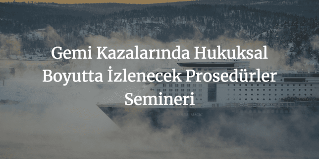 Gemi Kazalarında Hukuksal Boyutta İzlenecek Prosedürler Semineri