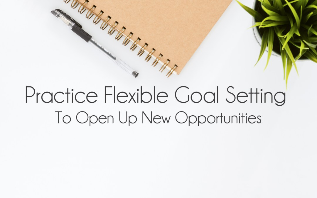 Practice Flexible Goal Setting To Open Up New Opportunities