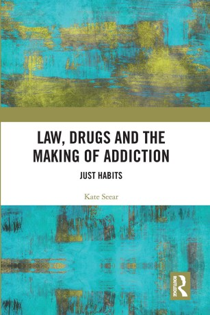 Image shows the cover of Kate Seear's book, 'Law, Drugs and the Making of Addiction: Just Habits'