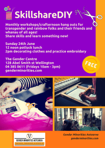Skillshare DIY monthly workshops, for transgender and rainbow folks and their friends and whanau of all ages. Share skills and learn something new! Free Sunday 24th June 12 noon potluck lunch 2pm decorating clothes and practise embroidery Clothing and/or decoration supplies provided The Gender Centre 128 Abel Smith st Wellington 04 385 0611 (Fridays 10am – 3pm) genderminorities.com