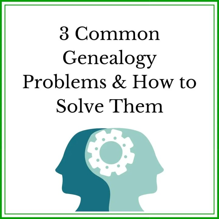 3 Common Genealogy Problems and How to Solve Them