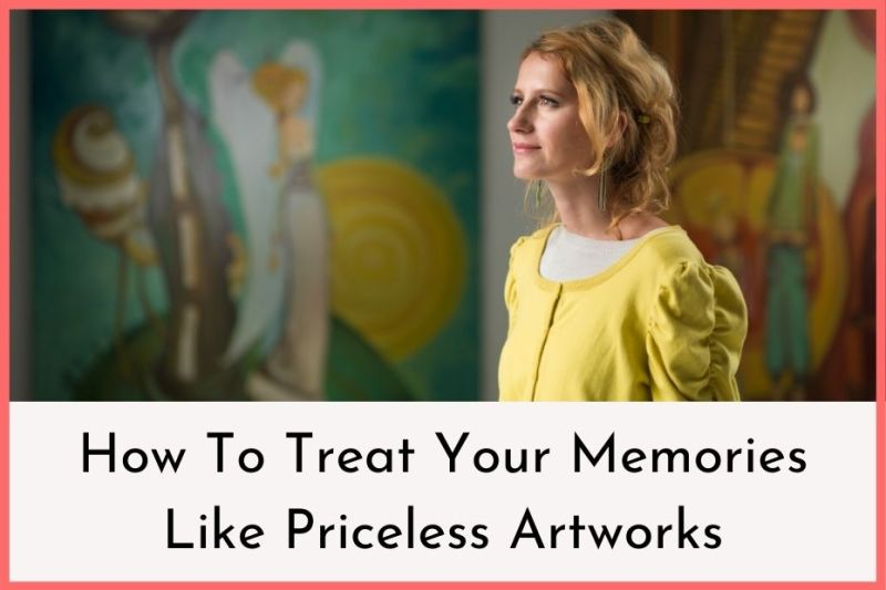 How To Treat Your Memories Like Precious Artworks
