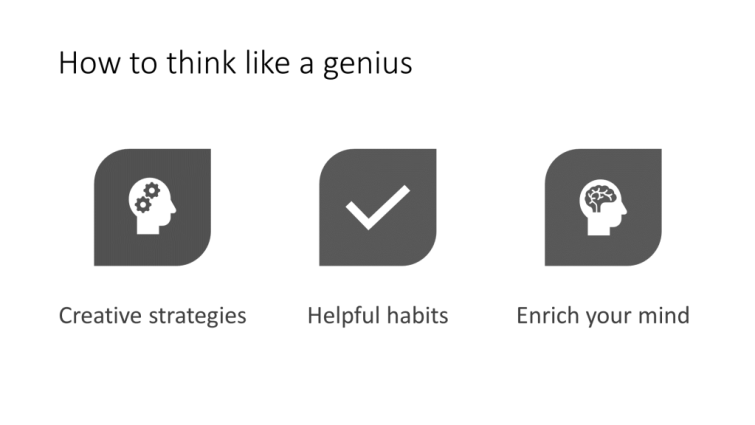 """PowerPoint slide, """"How to think like a genius"""". In all sentence case are three points: creative strategies, helpful habits, enrich your mind. An icon is used to reinforce the points, an outline of a person's head with two cogs within it, a tick, and an outline of a head with a brain."""