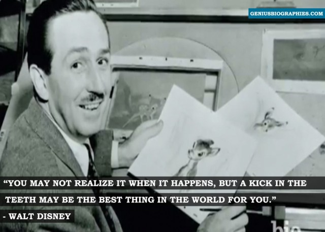 You may not realize it when it happens, but a kick in the teeth may be the best thing in the world for you. ~ Walt Disney