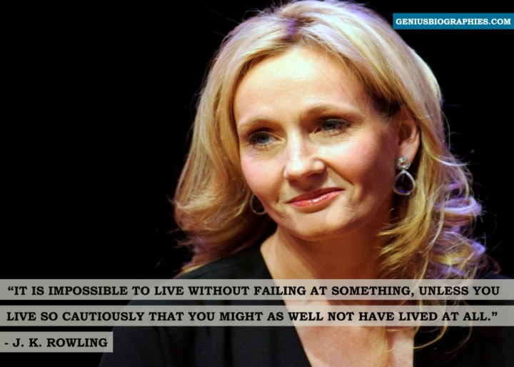 It is impossible to live without failing at something, unless you live so cautiously that you might as well not have lived at all. ~ J K Rowling