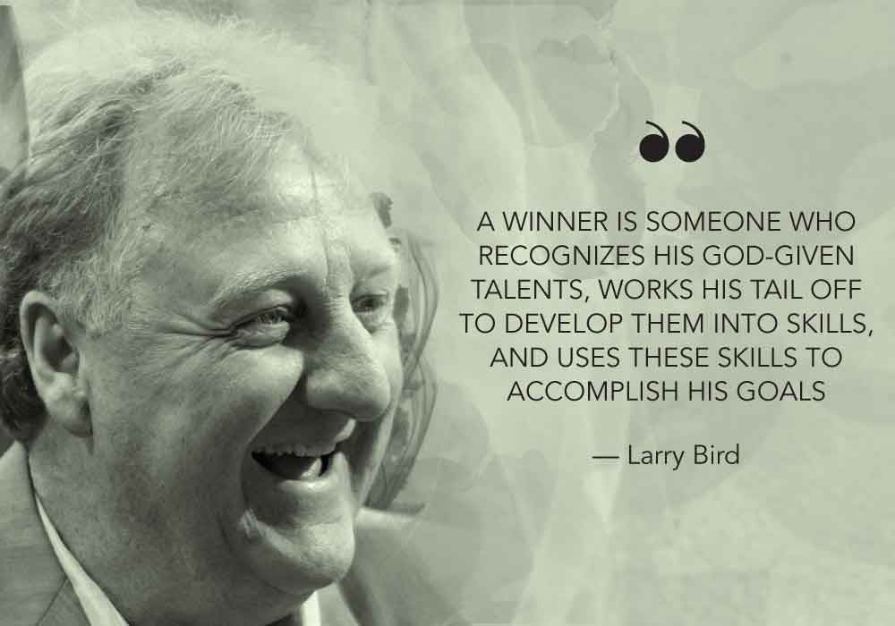 """A winner is someone who recognizes his God given talents, works his tail off to develop them into skills, and uses these skills to accomplish his goals."" - Larry Bird"