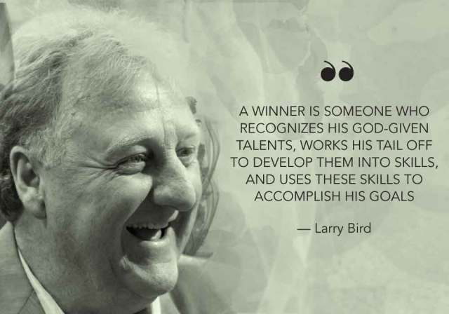 """""""A winner is someone who recognizes his God given talents, works his tail off to develop them into skills, and uses these skills to accomplish his goals."""" - Larry Bird"""
