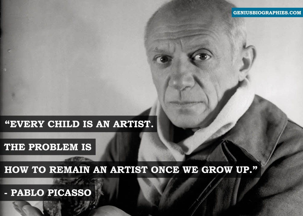 Every child is an artist. The problem is how to remain an artist once we grow up.