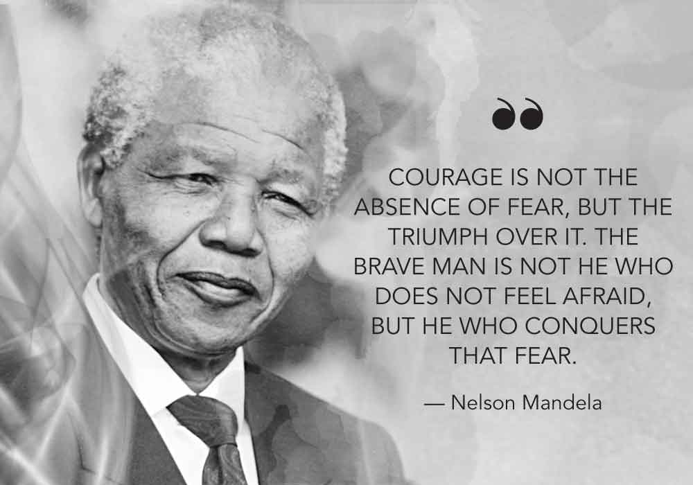 """""""Courage is not the absence of fear, but the triumph over it. The brave man is not he who does not feel afraid, but he who conquers that fear."""" - Nelson Mandela"""