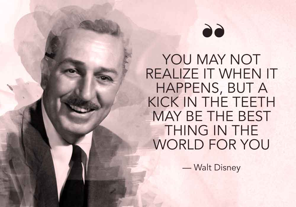 """You may not realize it when it happens, but a kick in the teeth may be the best thing in the world for you"" - Walt Disney"