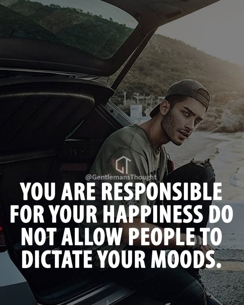 You are responsible for your happiness, do not allow people to dictate your moods.