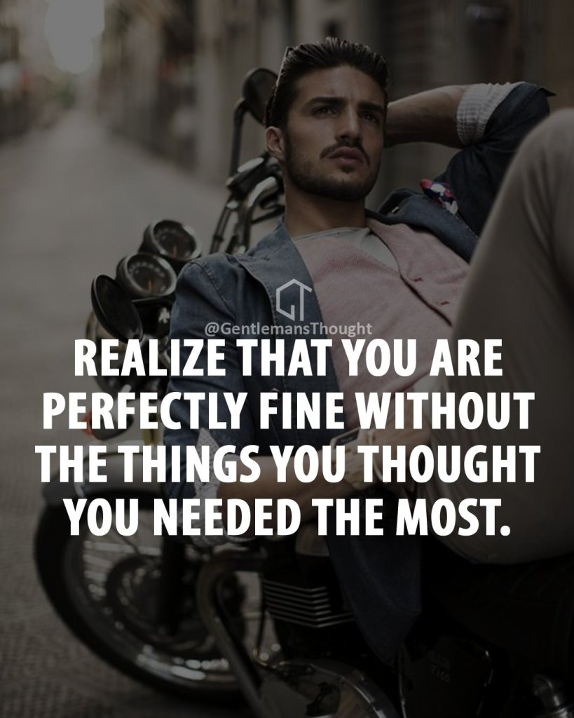 Realize that you are perfectly fine without the things you thought you needed the most.