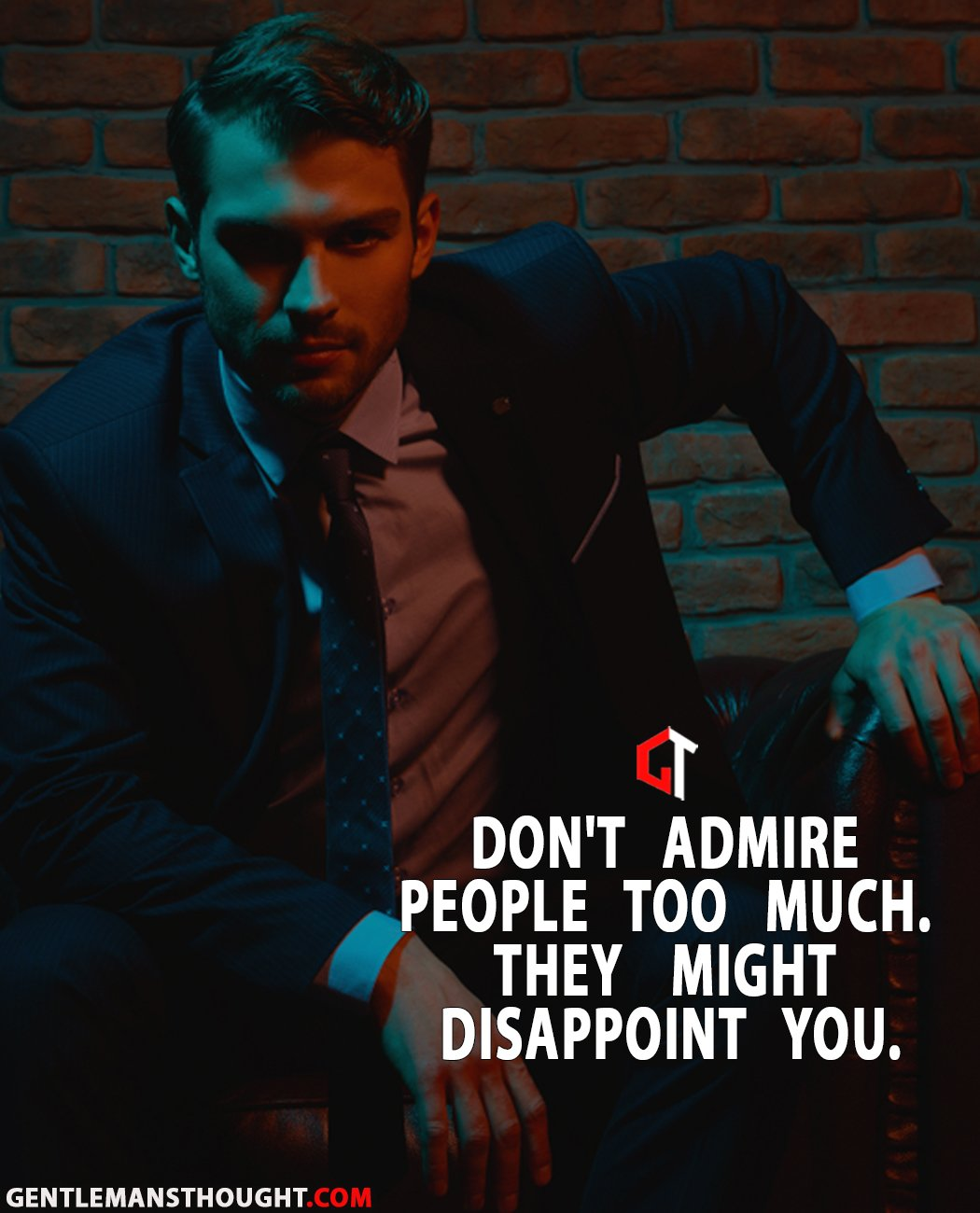 Don't admire people too much. They might disappoint you.