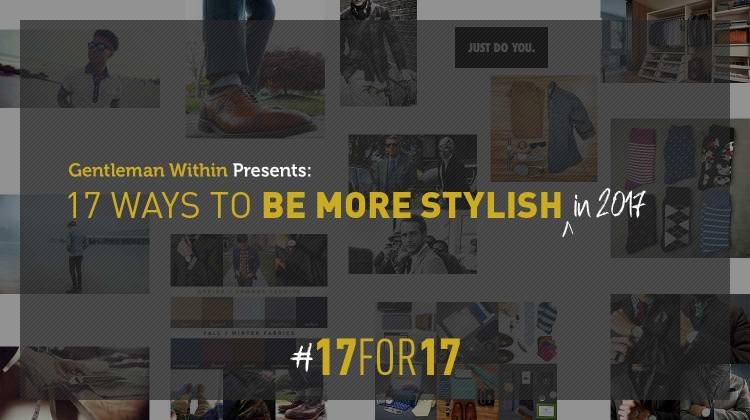 17 Ways To Be More Stylish in 2017 | Gentleman Within