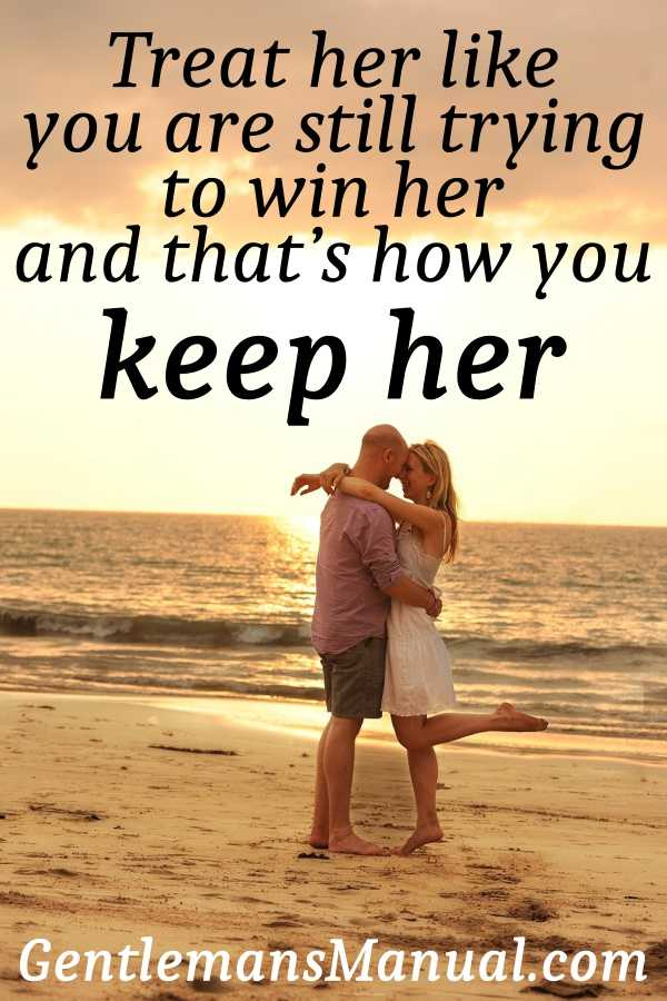 Treat her like you are still trying to win her and that's how you keep her.