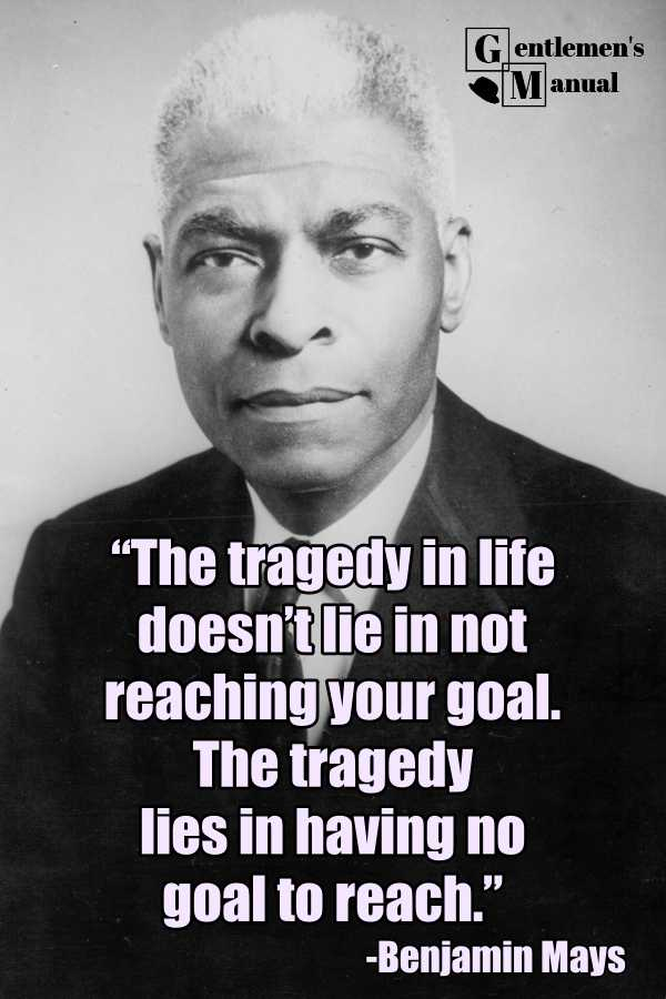The tragedy in life doesn't lie in not reaching your goal. The tragedy lies in having no goal to reach