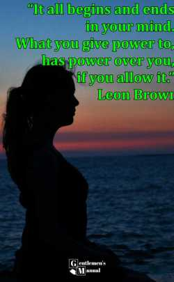 """It all begins and ends in your mind. What you give power to, has power over you, if you allow it."" -Leon Brown"
