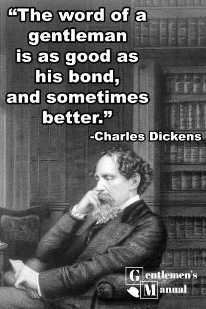 """The word of a gentleman is as good as his bond; and sometimes better."" -Charles Dickens"
