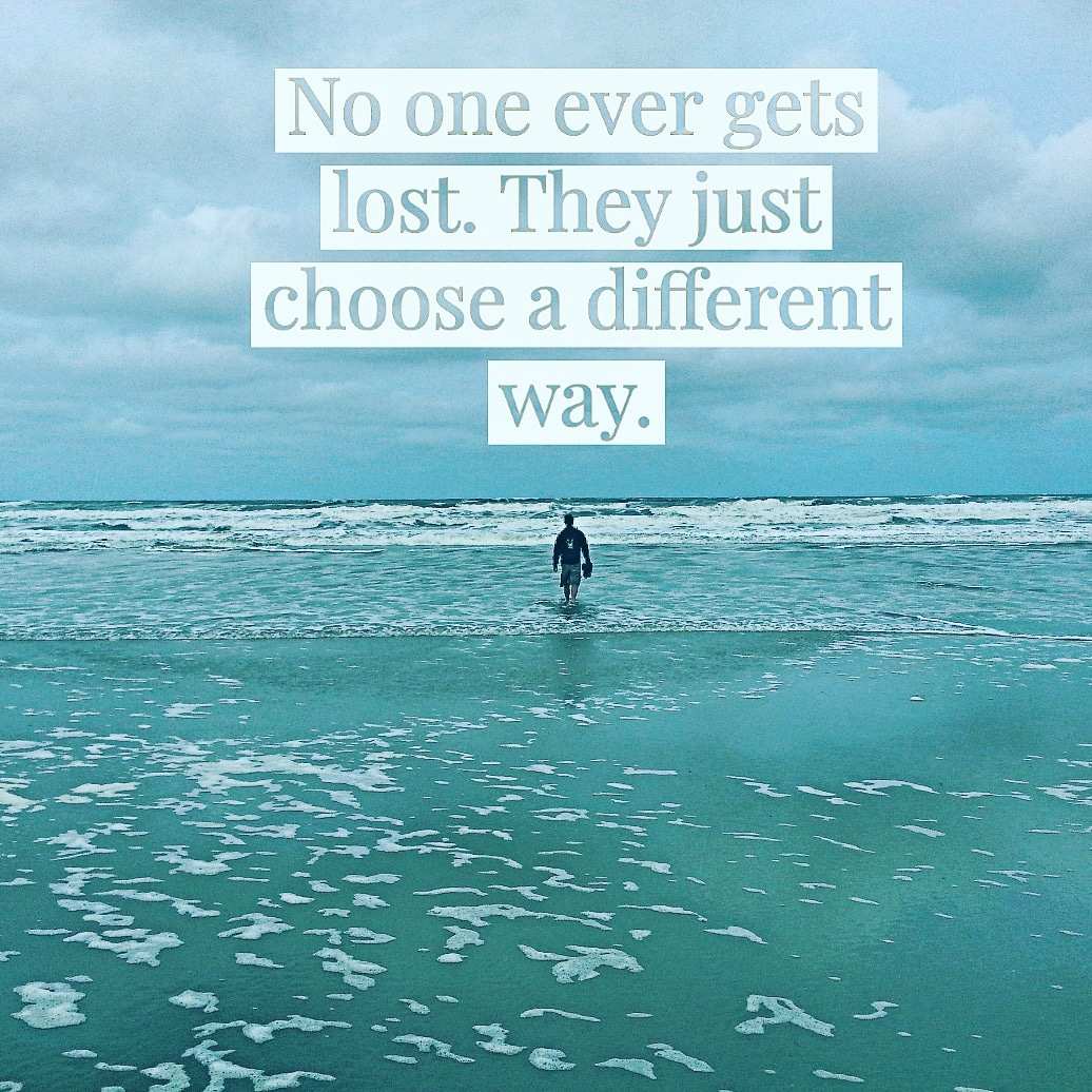 No one ever gets lost, they just choose a different way.