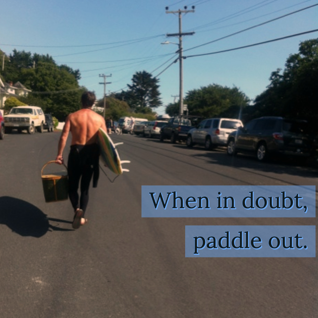 When in doubt, paddle out.