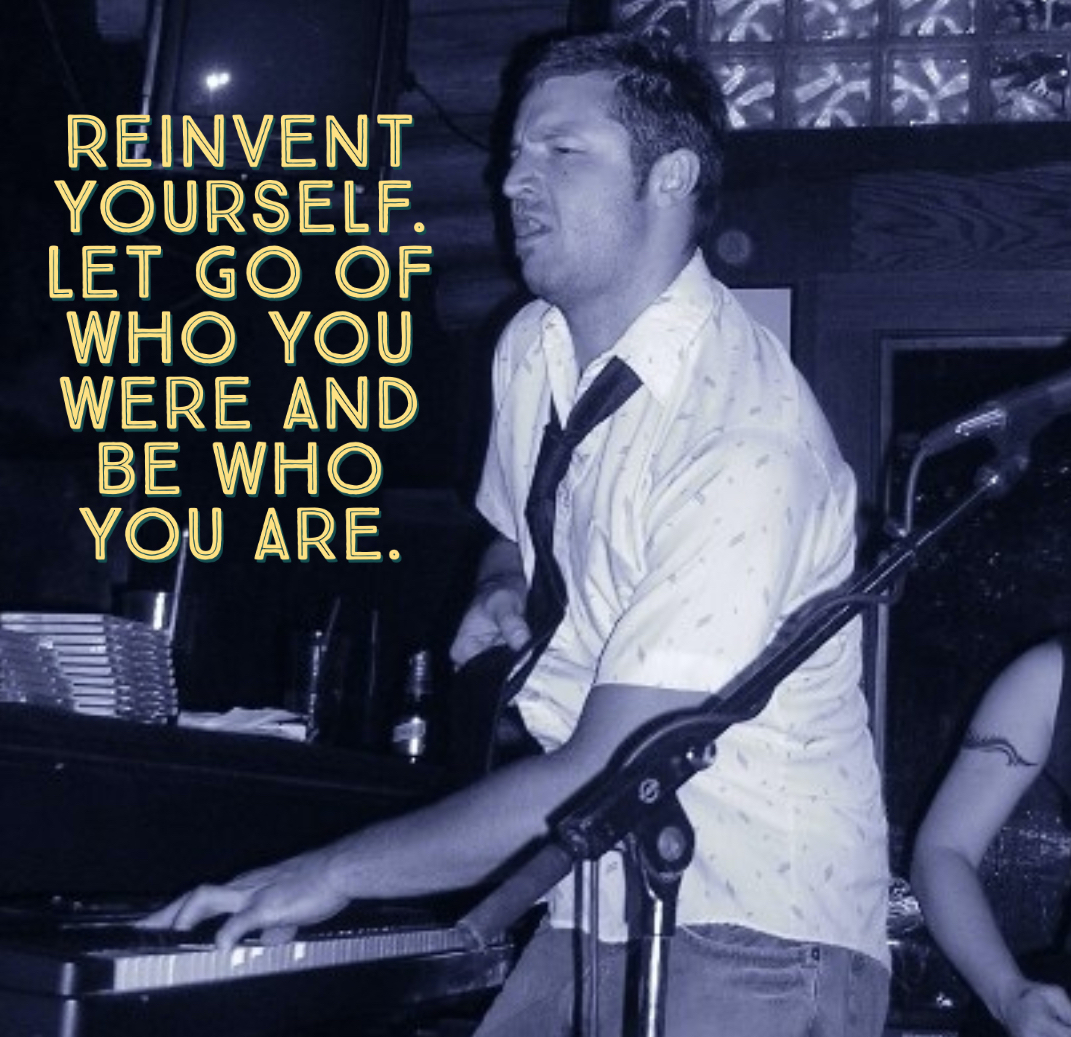 Reinvent yourself. Let go of who you were and be who you are.