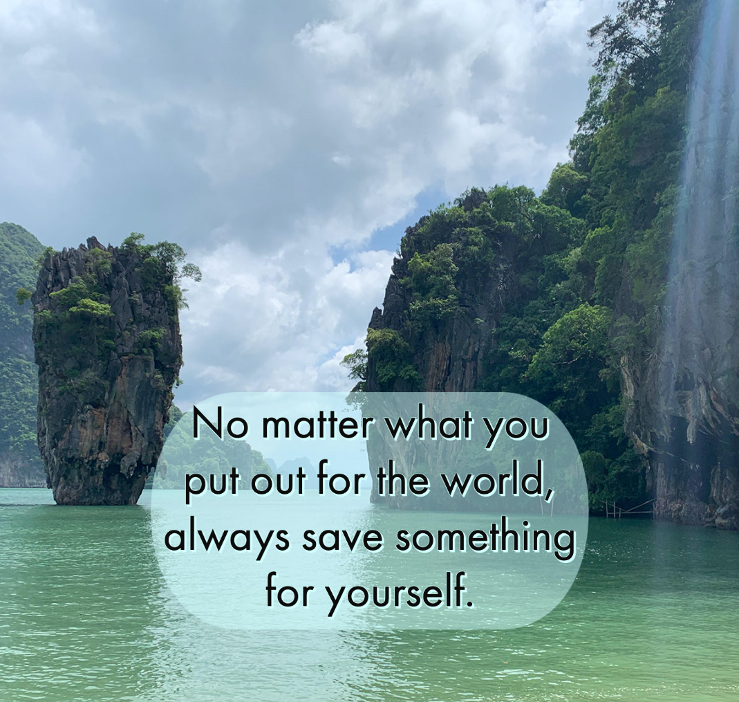 No matter what you put out for the world, always save something for yourself.