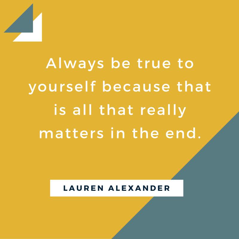 Always be true to yourself.