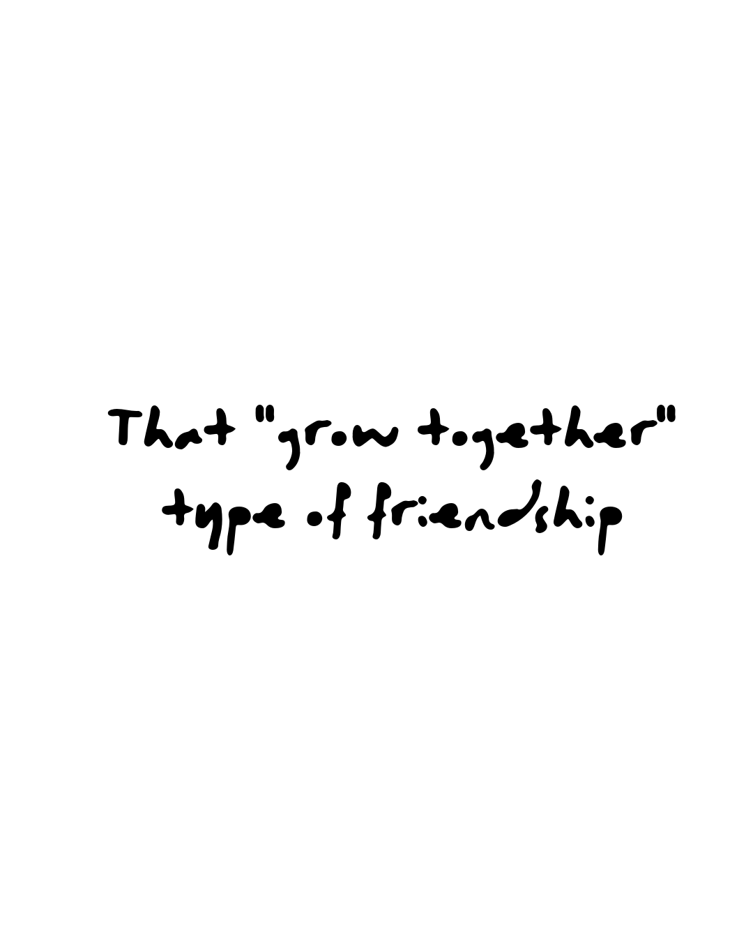 "Quote: That ""grow together"" type of friendship"