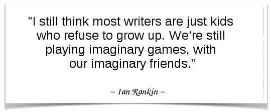 """I still think most writers are just kids who refuse to grow up. We're still playing imaginary games, with our imaginary friends."" - Ian Rankin"