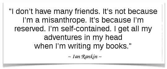 """I don't have many friends. It's not because I'm a misanthrope. It's because I'm reserved. I'm self-contained. I get all my adventures in my head when I'm writing my books."" -Ian Rankin"