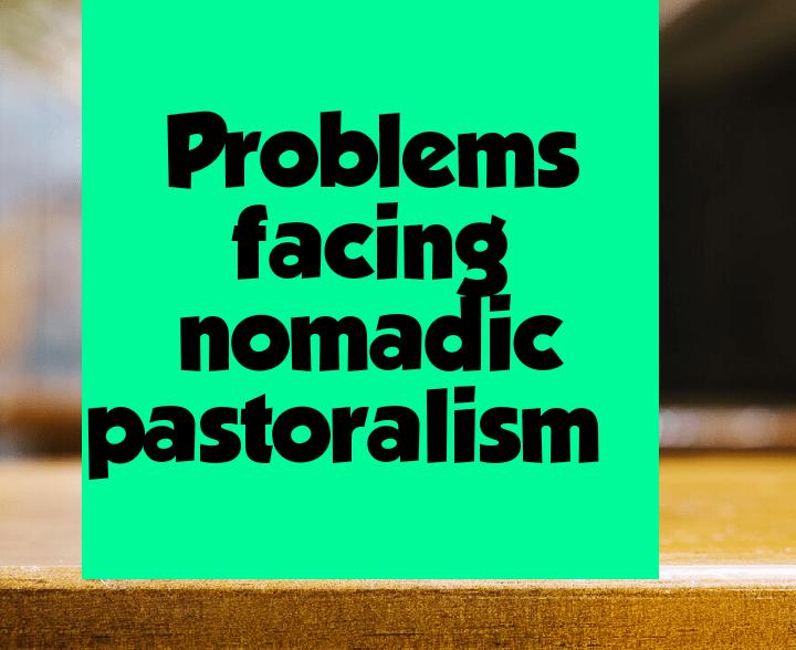 Problems facing nomadic pastoralism
