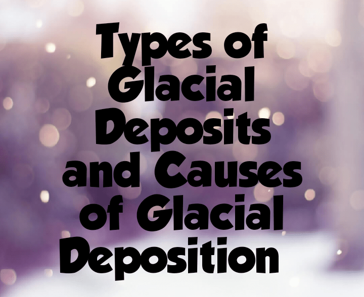 Types of glacial deposits and causes of glacial deposition