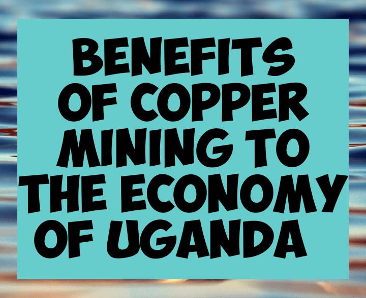 Benefits of copper mining in the economy of Uganda