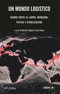 Un mondo logistico. Sguardi critici sul lavoro, migrazioni, politica e globalizzazione