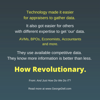 Technology made it easier for appraisers to gather data. It also got easier for others with different expertise to get 'our' data.
