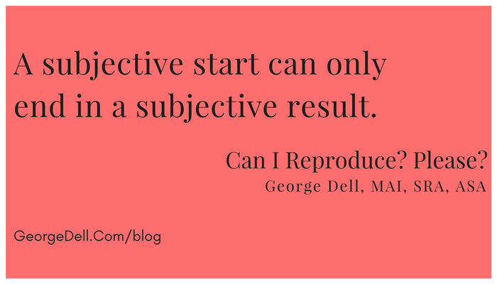 A subjective start can only end in a subjective result. From: Can I Reproduce? Please? by George Dell, MAI, SRA, ASA