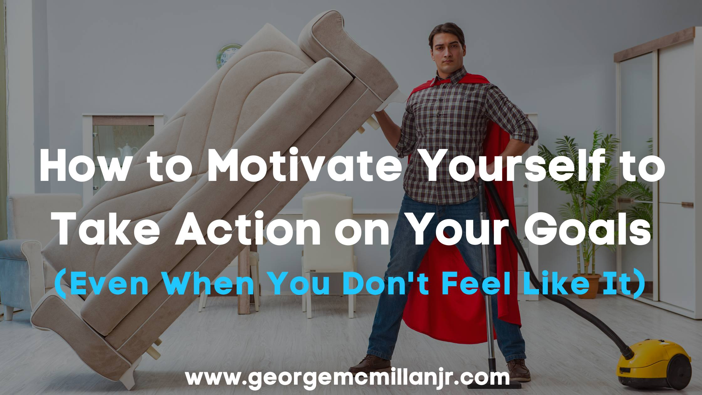 Blog Banner image of a man in a cape holding up a couch one handed and says How to Motivate Yourself to Take Action on Your Goals Even When You Don't Feel Like It.