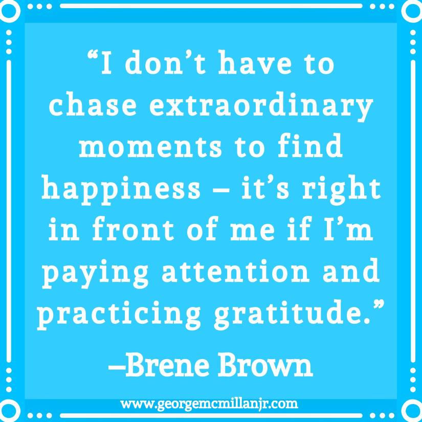 "A blue quote image that says, ""I don't have to chase extraordinary moments to find happiness – it's right in front of me if I'm paying attention and practicing gratitude."" –Brene Brown"