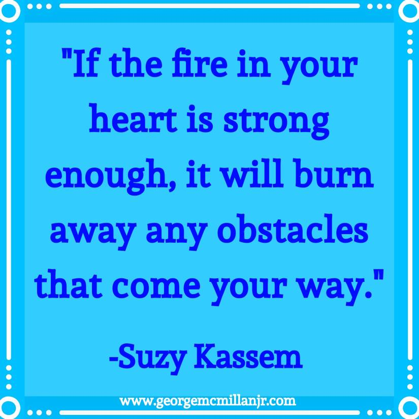 "A blue quote image that says, ""If the fire in your heart is strong enough, it will burn away any obstacles that come your way."" Suzy Kassem."