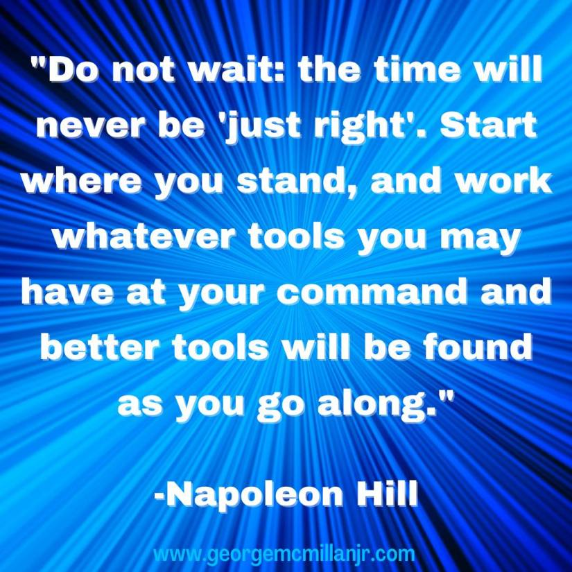 "A blue image with a Napoleon Hill quote that says, ""Do not wait: the time will never be 'just right'. Start where you stand, and work whatever tools you may have at your command and better tools will be found as you go along."""