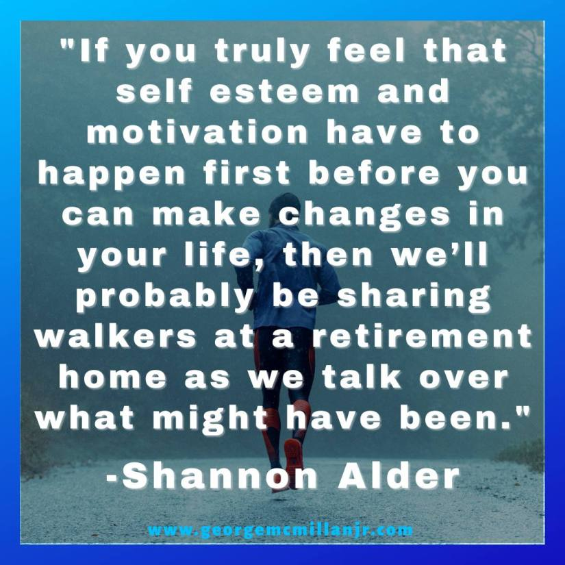 """A social media picture of a man jogging, with a quote that say, """"If you truly feel that self esteem and motivation have to happen first before you can make changes in your life, then we'll probably be sharing walkers at a retirement home as we talk over what might have been."""" -Shannon Alder"""