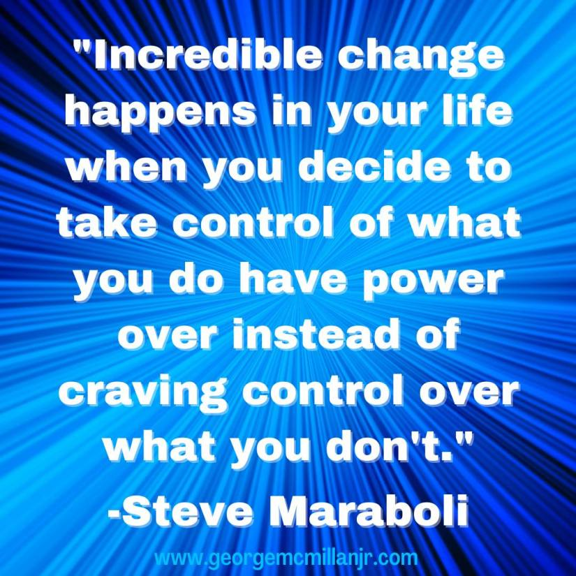 """A blue background image quote that says, """"Incredible change happens in your life when you decide to take control of what you do have power over instead of craving control over what you don't."""" -Steve Maraboli"""