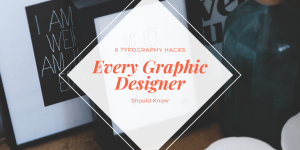 Typography Hacks Every Graphic Designer Should Know