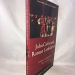 John Calvin and Roman Catholicism: Critique and Engagement, Then and Now