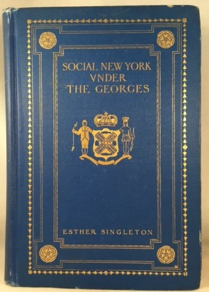Social New York Under the Georges 1714-1776: Houses, Streets and Country Homes, with Chapters on Fashions, Furniture, China, Plate and Manners
